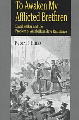 To Awaken My Afflicted Brethren: David Walker and the Problem of Antebellum Slave Resistance