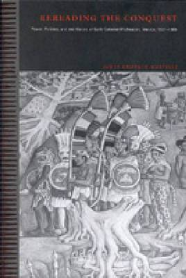 Rereading the Conquest: Power, Politics, and the History of Early Colonial Michoacan, Mexico, 1521-1565
