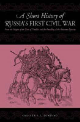 A Short History of Russia's First Civil War: From the Time of Troubles to the Founding of the Romanov Dynasty