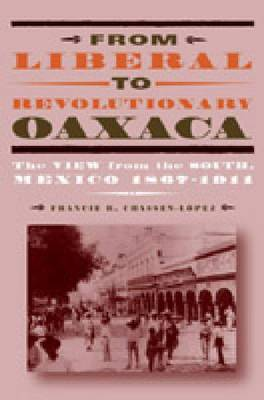 From Liberal to Revolutionary Oaxaca: The View from the South, Mexico 1867-1911