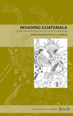 Invading Guatemala: Spanish, Nahua, and Maya Accounts of the Conquest Wars