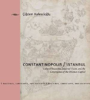 Constantinopolis/Istanbul: Cultural Encounter, Imperial Vision, and the Construction of the Ottoman Capital