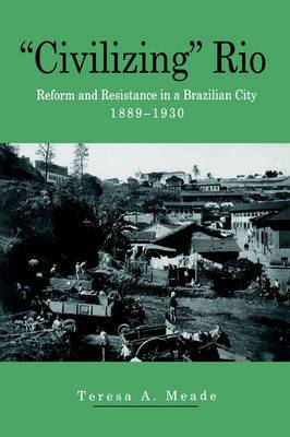 Civilizing Rio: Reform and Resistance in a Brazilian City, 1889-1930