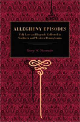 Allegheny Episodes: Folk Lore and Legends Collected in Northern and Western Pennsylvania