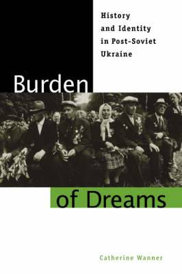 Burden of Dreams: History and Identity in Post-Soviet Ukraine