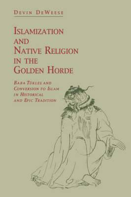 Islamization and Native Religion in the Golden Horde: Baba Tukles and Conversion to Islam in Historical and Epic Tradition
