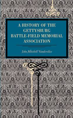 Gettysburg: A History of the Gettysburg Battle-field Memorial Association with an Account of the Battle Giving Movements, Positions, and Losses of the Commands Engaged