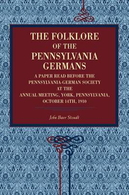 The Folklore of the Pennsylvania Germans: A Paper Read Before the Pennsylvania-German Society at the Annual Meeting, York, Pennsylvania, October 14th, 1910