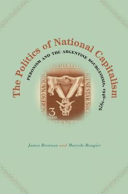 The Politics of National Capitalism: Peronism and the Argentine Bourgeoisie, 1946-1976