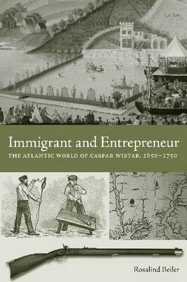 Immigrant and Entrepreneur: The Atlantic World of Caspar Wistar, 1650-1750