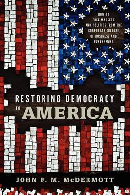 Restoring Democracy to America: How to Free Markets and Politics from the Corporate Culture of Business and Government