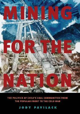 Mining for the Nation: The Politics of Chile's Coal Communities from the Popular Front to the Cold War