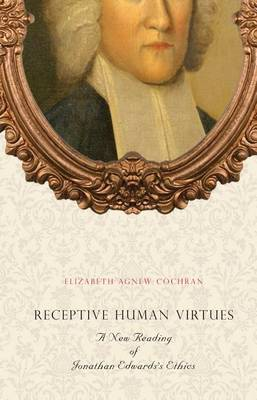 Receptive Human Virtues: A New Reading of Jonathan Edwards's Ethics