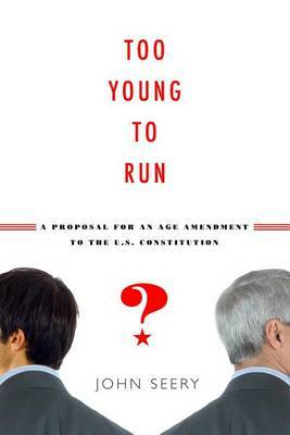Too Young to Run?: A Proposal for an Age Amendment to the U.S. Constitution