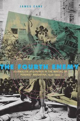 The Fourth Enemy: Journalism and Power in the Making of Peronist Argentina, 1930-1955