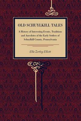 Old Schuylkill Tales: A History of Interesting Events, Traditions and Anecdotes of the Early Settlers of Schuylkill County, Pennsylvania