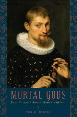 Mortal Gods: Science, Politics, and the Humanist Ambitions of Thomas Hobbes