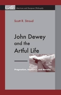 John Dewey and the Artful Life: Pragmatism, Aesthetics, and Morality