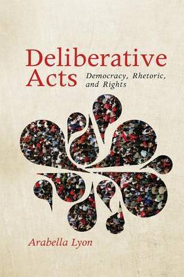 Deliberative Acts: Democracy, Rhetoric, and Rights