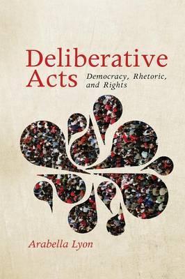Deliberative Acts: Democracy, Rhetoric, and Rights