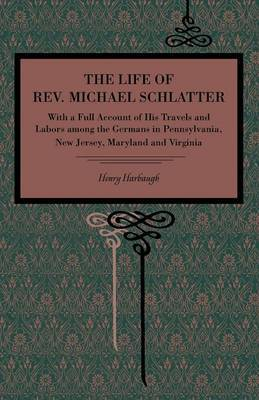 The Life of Rev. Michael Schlatter: With a Full Account of His Travels and Labors Among the Germans in Pennsylvania, New Jersey, Maryland and Virginia