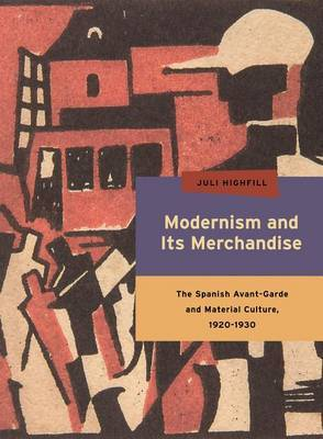 Modernism and Its Merchandise: The Spanish Avant-Garde and Material Culture, 1920-1930