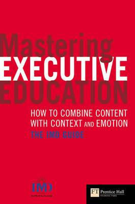 Mastering Executive Education: How to Combine Content with Context and Emotion : The IMD Guide