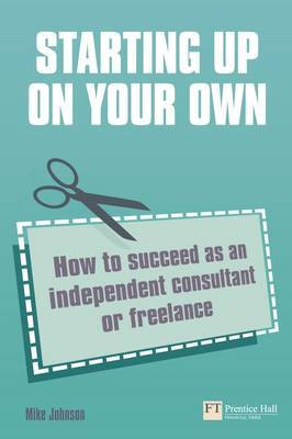Starting Up on Your Own: How to Succeed as an Independent Consultant or Freelance