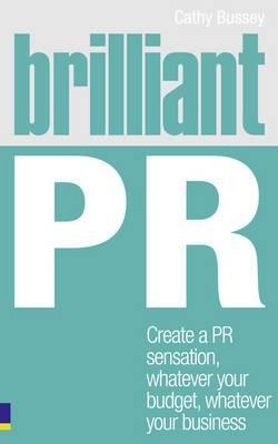 Brilliant PR: Create a PR Sensation, Whatever Your Budget, Whatever Your Business