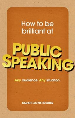 How to be Brilliant at Public Speaking: Any Audience. Any Situation