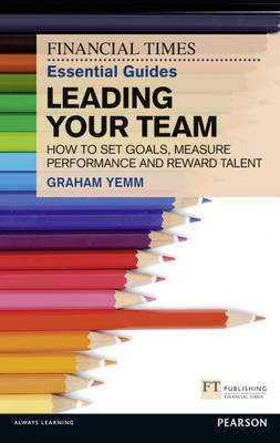 FT Essential Guide to Leading Your Team: How to Set Goals, Measure Performance and Reward Talent