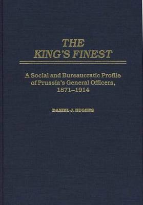 The King's Finest: A Social and Bureaucratic Profile of Prussia's General Officers, 1871-1914