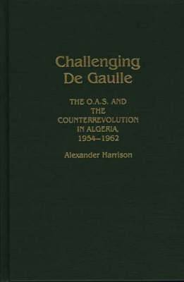 Challenging de Gaulle: O.A.S. and the Counter-Revolution in Algeria, 1954-62