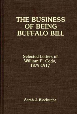 The Business of Being Buffalo Bill: Selected Letters of William F. Cody, 1879-1917