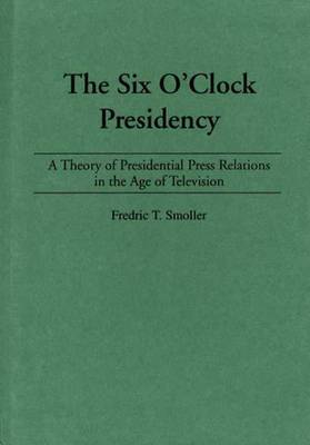 The Six O'clock Presidency: A Theory of Presidential Press Relations in the Age of Television