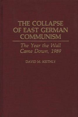 The Collapse of East German Communism: The Year the Wall Came Down, 1989