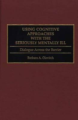 Using Cognitive Approaches with the Seriously Mentally Ill: Dialogue Across the Barrier