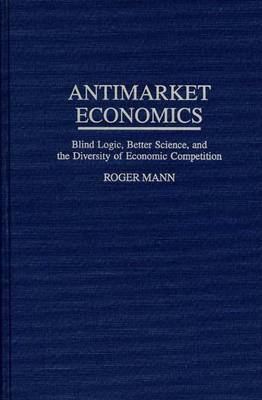 Antimarket Economics: Blind Logic, Better Science, and the Diversity of Economic Competition