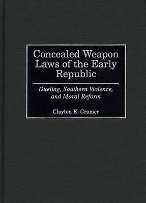 Concealed Weapon Laws of the Early Republic: Dueling, Southern Violence, and Moral Reform