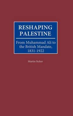 Reshaping Palestine: From Muhammad Ali to the British Mandate, 1831-1922