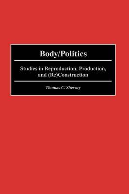 Body/politics: Studies in Reproduction, Production, and (Re)Construction