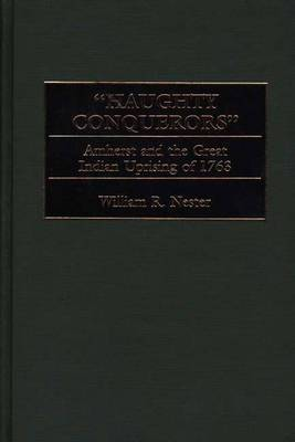 Haughty Conquerors: Amherst and the Great Indian Uprising of 1763