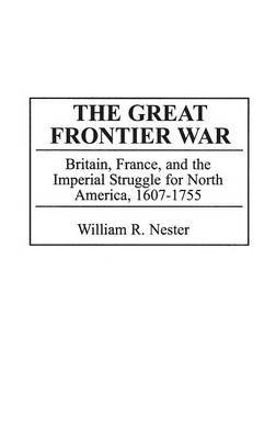 The Great Frontier War: Britain, France, and the Imperial Struggle for North America, 1607-1755