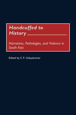 Handcuffed to History: Narratives, Pathologies, and Violence in South Asia