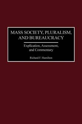 Mass Society, Pluralism, and Bureaucracy: Explication, Assessment, and Commentary