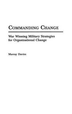 Commanding Change: War Winning Military Strategies for Organizational Change