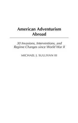 American Adventurism Abroad: 30 Invasions, Interventions, and Regime Changes since World War II