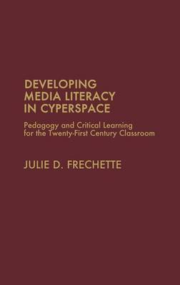 Developing Media Literacy in Cyberspace: Pedagogy and Critical Learning for the Twenty-First-Century Classroom