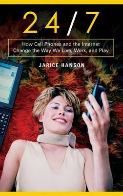 24/7: How Cell Phones and the Internet Change the Way We Live, Work and Play
