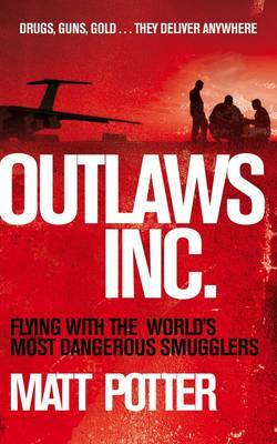 Outlaws Inc.: Guns Drugs and Darkness - the Secret Lives of the Outlaws Who Rule the Skies